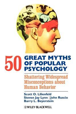 50 Great Myths of Popular Psychology By Lilienfeld, Scott O./ Lynn, Steven Jay/ Ruscio, John/ Beyerstein, Barry L.